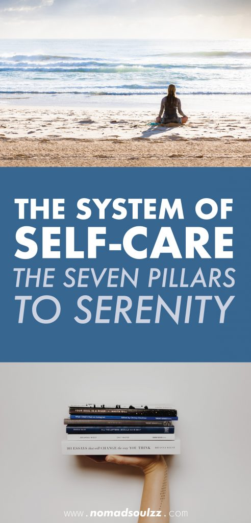 The System of Self-Care: the 7 Pillars to Serenity. Did you know that you can break down Self-Care into 7 categories? Click here to read more about the backbone of Self-Care. Physical Self-Care; Mental Self-Care; Emotional Self-Care; Intellectual Self-Care; Spiritual Self-Care; Social Self-Care and Practical Self-Care.